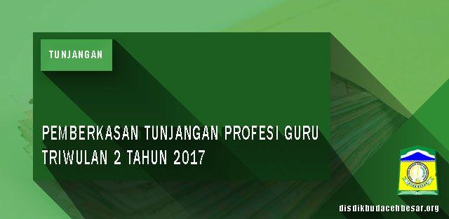 Pemberkasan Tunjangan Profesi Guru  Triwulan 2 Tahun 2017